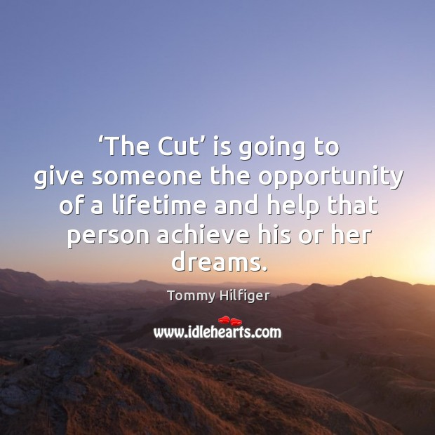 The cut is going to give someone the opportunity of a lifetime and help that person achieve his or her dreams. Image