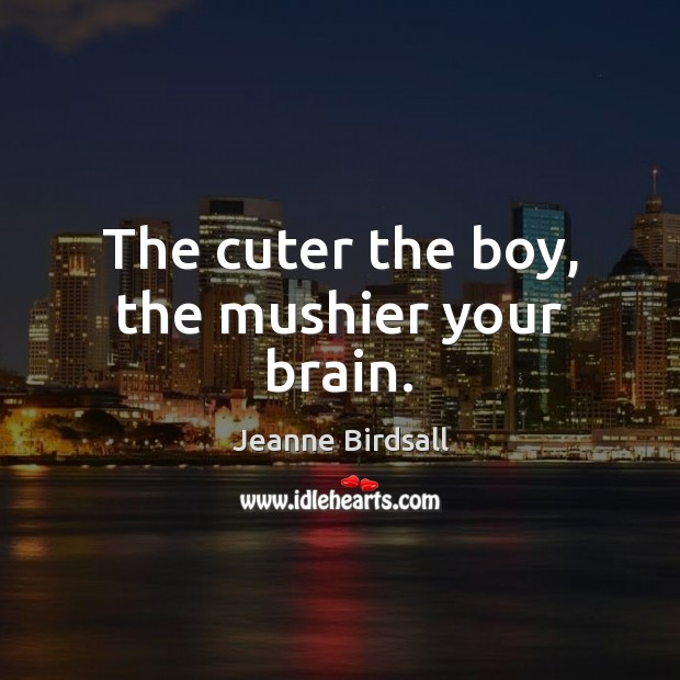 The cuter the boy, the mushier your brain. Image