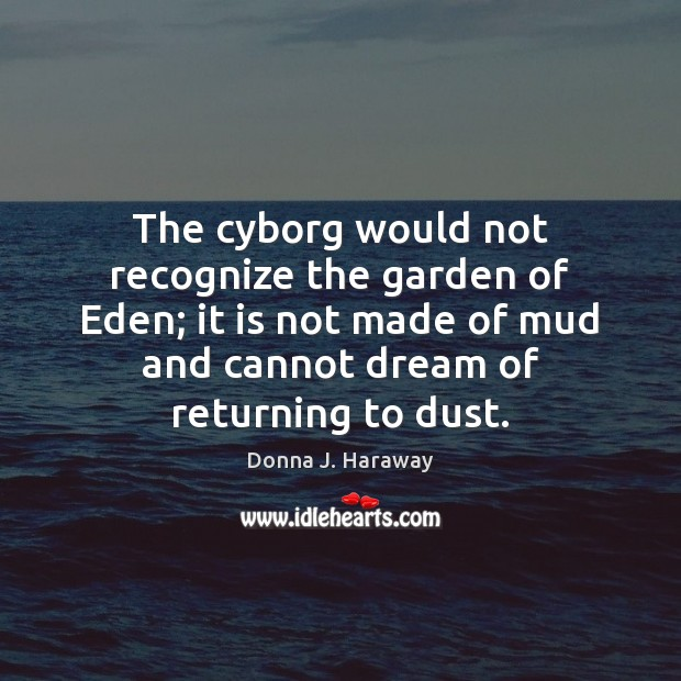 The cyborg would not recognize the garden of Eden; it is not Donna J. Haraway Picture Quote
