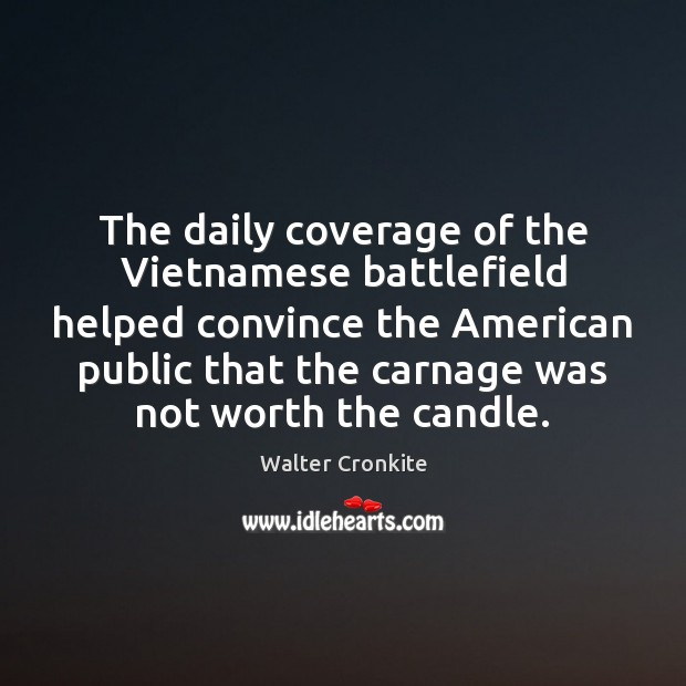 The daily coverage of the Vietnamese battlefield helped convince the American public Walter Cronkite Picture Quote