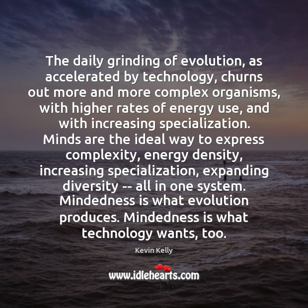 The daily grinding of evolution, as accelerated by technology, churns out more Kevin Kelly Picture Quote