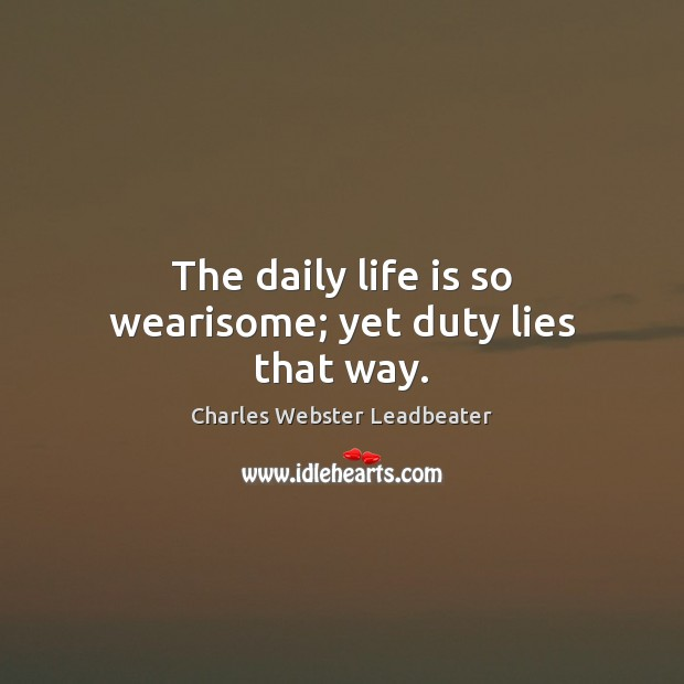 The daily life is so wearisome; yet duty lies that way. Charles Webster Leadbeater Picture Quote