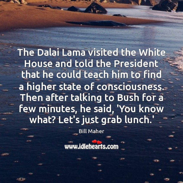 The Dalai Lama visited the White House and told the President that Bill Maher Picture Quote