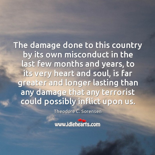 The damage done to this country by its own misconduct in the last few months and years Theodore C. Sorensen Picture Quote