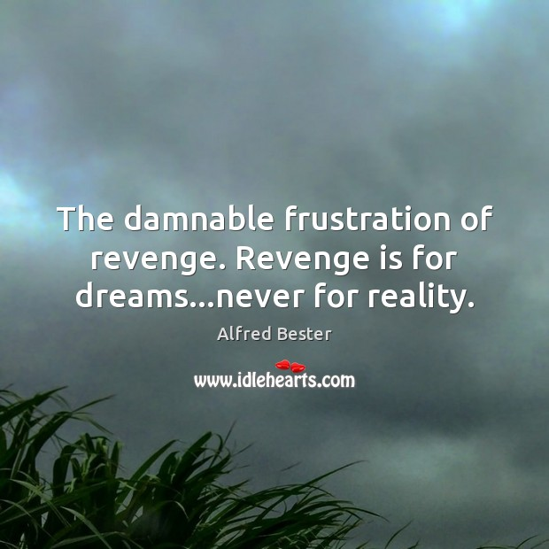 The damnable frustration of revenge. Revenge is for dreams…never for reality. Revenge Quotes Image