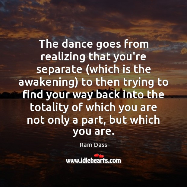 The dance goes from realizing that you're separate (which is the awakening) Ram Dass Picture Quote