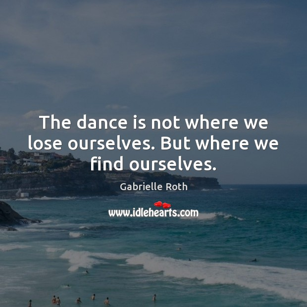 The dance is not where we lose ourselves. But where we find ourselves. Gabrielle Roth Picture Quote