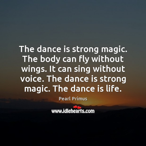 The dance is strong magic. The body can fly without wings. It Image