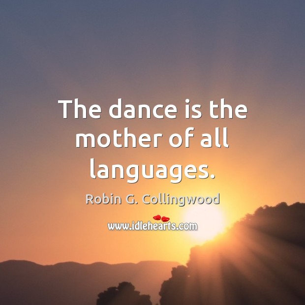The dance is the mother of all languages. Robin G. Collingwood Picture Quote