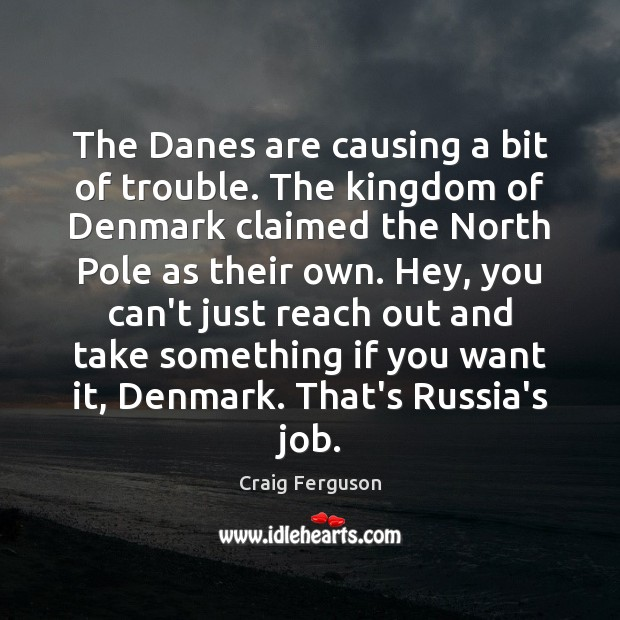 The Danes are causing a bit of trouble. The kingdom of Denmark Craig Ferguson Picture Quote