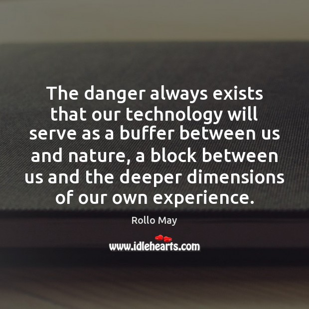 The danger always exists that our technology will serve as a buffer Image