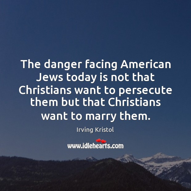 The danger facing American Jews today is not that Christians want to Irving Kristol Picture Quote