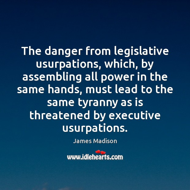 The danger from legislative usurpations, which, by assembling all power in the James Madison Picture Quote
