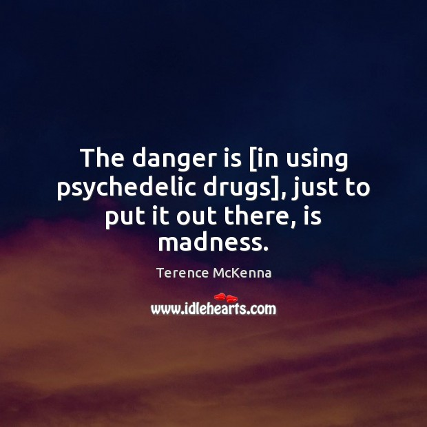 The danger is [in using psychedelic drugs], just to put it out there, is madness. Image