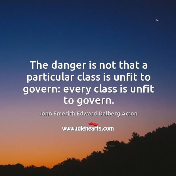 Image, The danger is not that a particular class is unfit to govern: every class is unfit to govern.