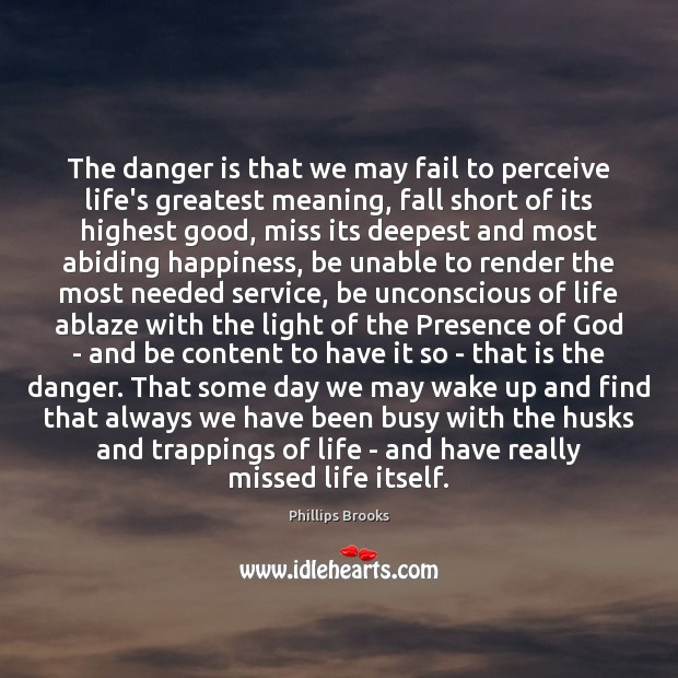 The danger is that we may fail to perceive life's greatest meaning, Phillips Brooks Picture Quote