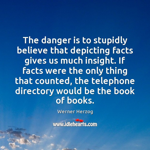Image, The danger is to stupidly believe that depicting facts gives us much