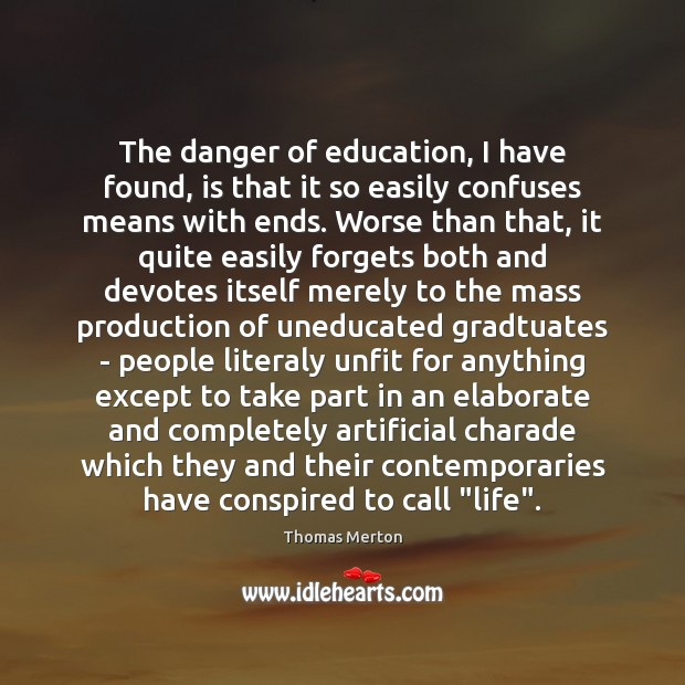 The danger of education, I have found, is that it so easily Image