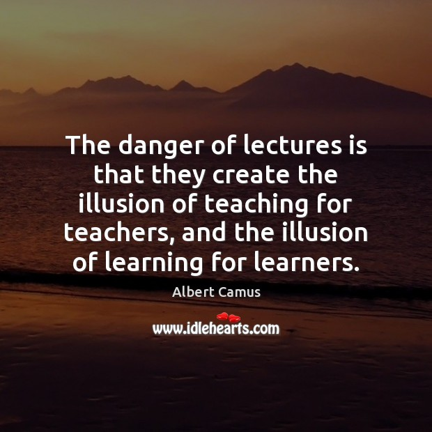 The danger of lectures is that they create the illusion of teaching Image