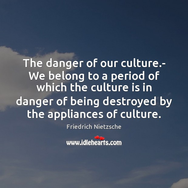 Image, The danger of our culture.- We belong to a period of