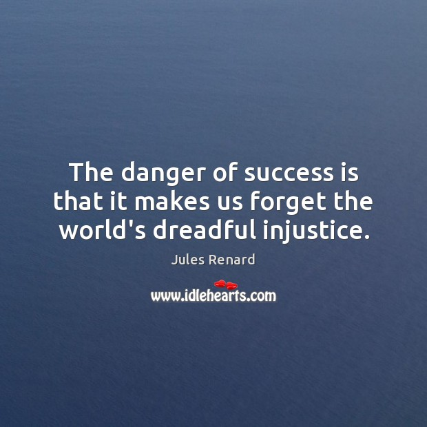 The danger of success is that it makes us forget the world's dreadful injustice. Image