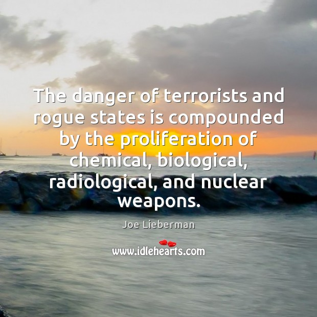 The danger of terrorists and rogue states is compounded by the proliferation Joe Lieberman Picture Quote