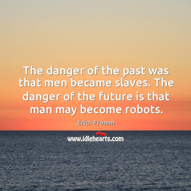 Image, The danger of the past was that men became slaves. The danger of the future is that man may become robots.