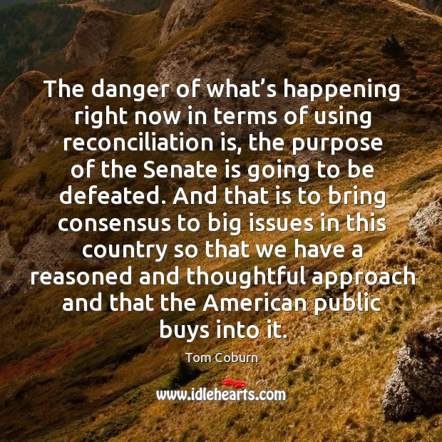 The danger of what's happening right now in terms of using reconciliation is Tom Coburn Picture Quote