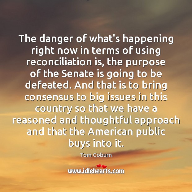 The danger of what's happening right now in terms of using reconciliation Tom Coburn Picture Quote