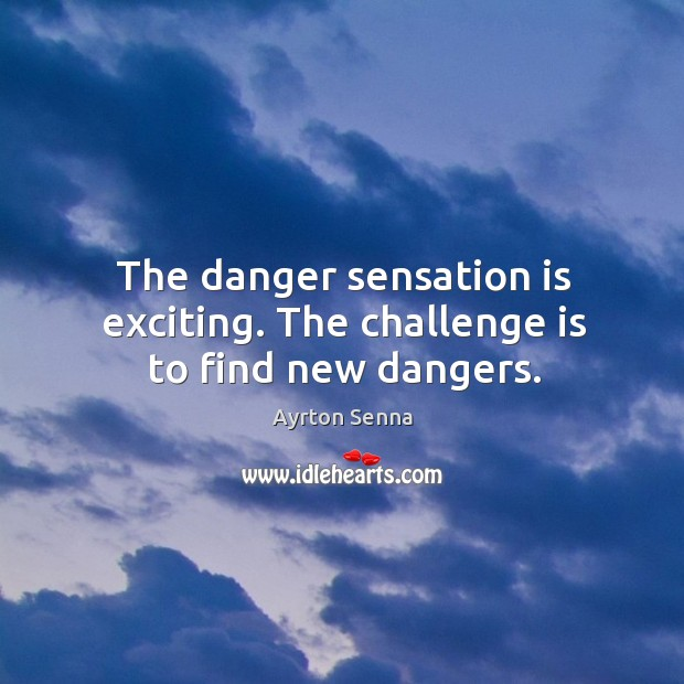 The danger sensation is exciting. The challenge is to find new dangers. Ayrton Senna Picture Quote