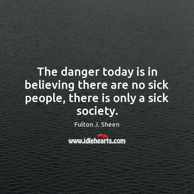 The danger today is in believing there are no sick people, there is only a sick society. Image