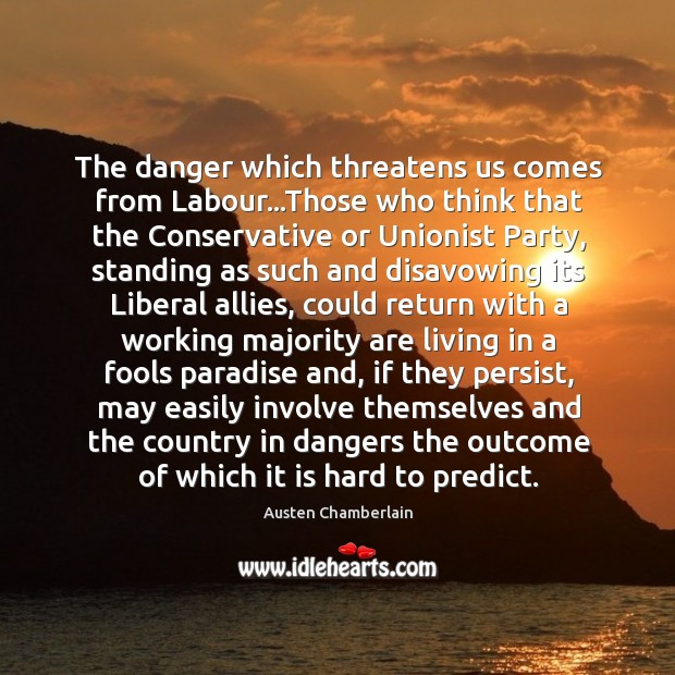 The danger which threatens us comes from Labour…Those who think that Image