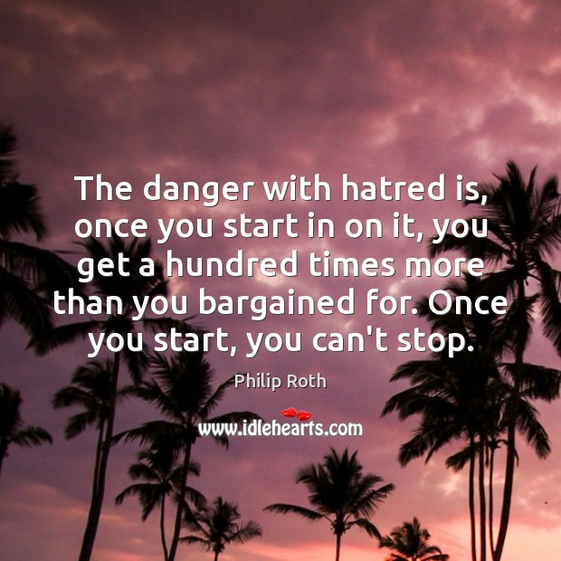 The danger with hatred is, once you start in on it, you Philip Roth Picture Quote