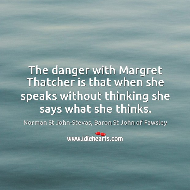 The danger with Margret Thatcher is that when she speaks without thinking Image