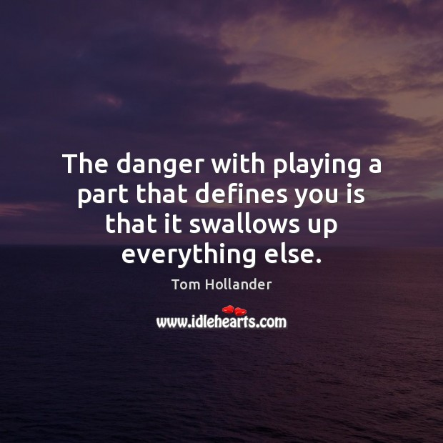 The danger with playing a part that defines you is that it swallows up everything else. Tom Hollander Picture Quote