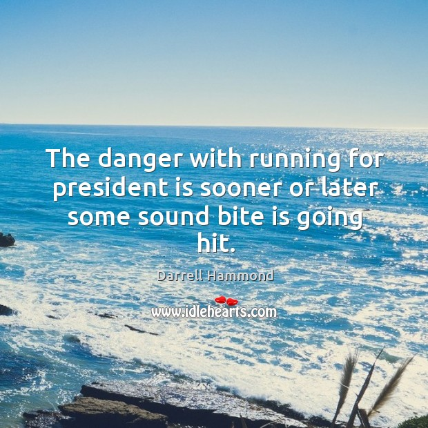 The danger with running for president is sooner or later some sound bite is going hit. Image
