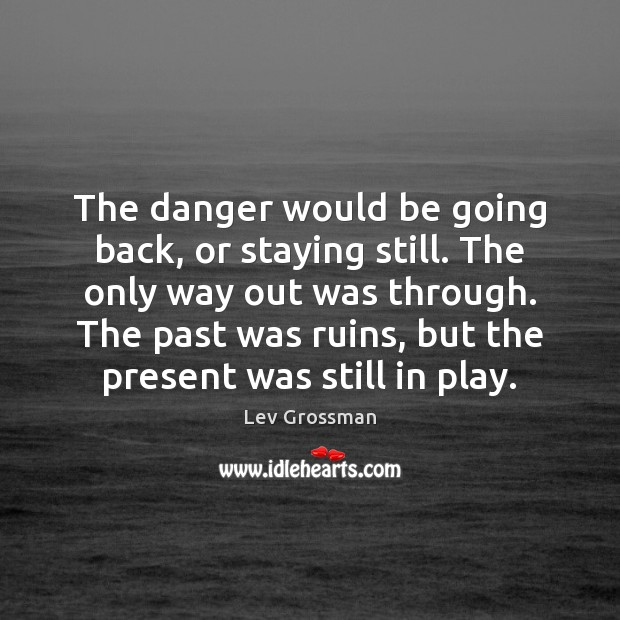 The danger would be going back, or staying still. The only way Lev Grossman Picture Quote