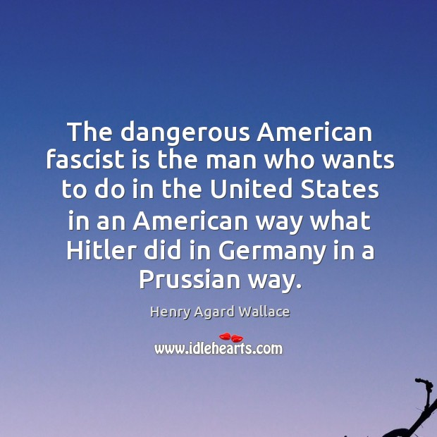 The dangerous american fascist is the man who wants to do in the united states Image