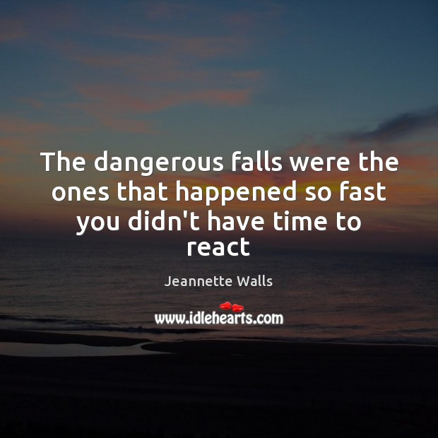 The dangerous falls were the ones that happened so fast you didn't have time to react Image