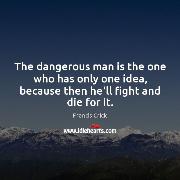 The dangerous man is the one who has only one idea, because Image