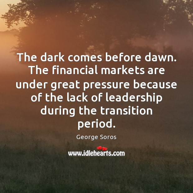 The dark comes before dawn. The financial markets are under great pressure George Soros Picture Quote