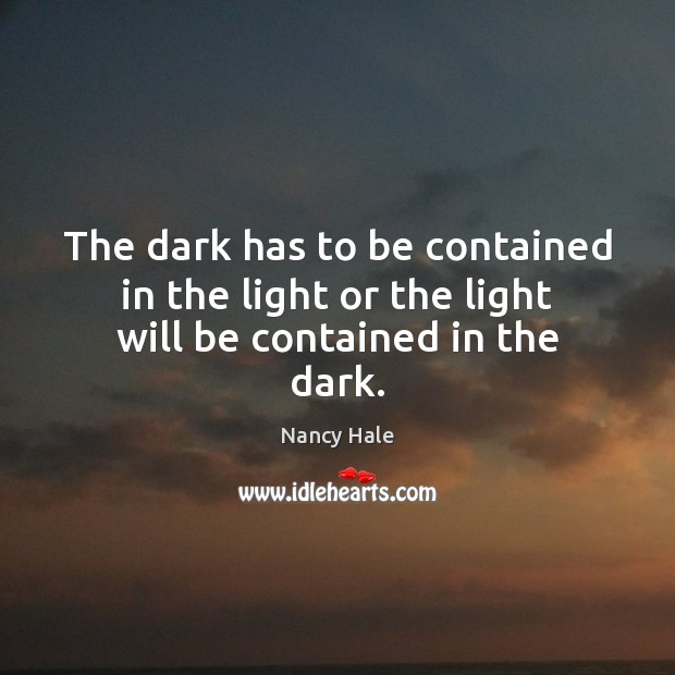 The dark has to be contained in the light or the light will be contained in the dark. Image