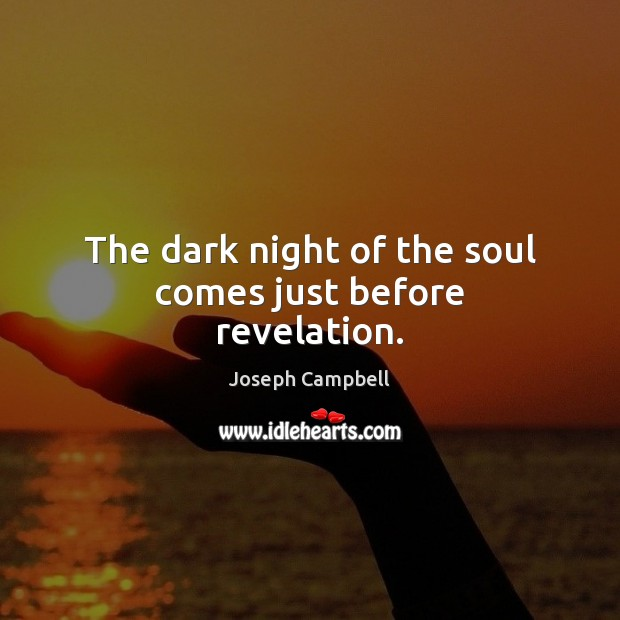 The dark night of the soul comes just before revelation. Joseph Campbell Picture Quote