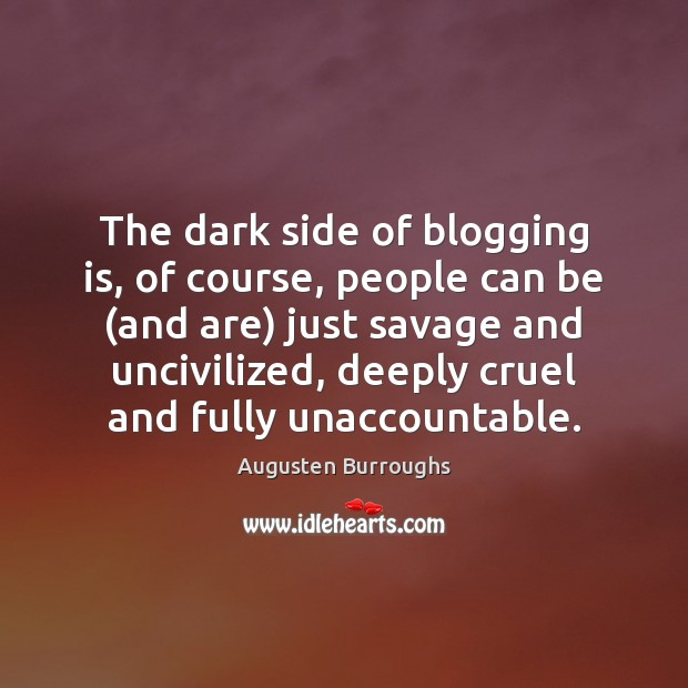 The dark side of blogging is, of course, people can be (and Augusten Burroughs Picture Quote