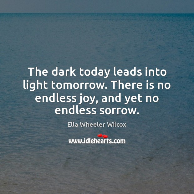 The dark today leads into light tomorrow. There is no endless joy, Ella Wheeler Wilcox Picture Quote