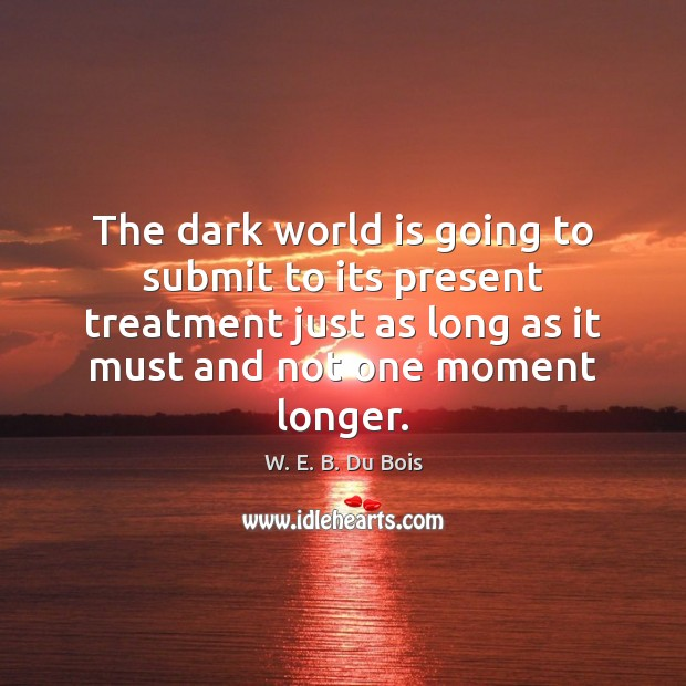 The dark world is going to submit to its present treatment just W. E. B. Du Bois Picture Quote