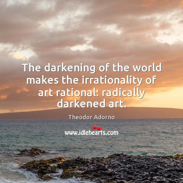 The darkening of the world makes the irrationality of art rational: radically Image