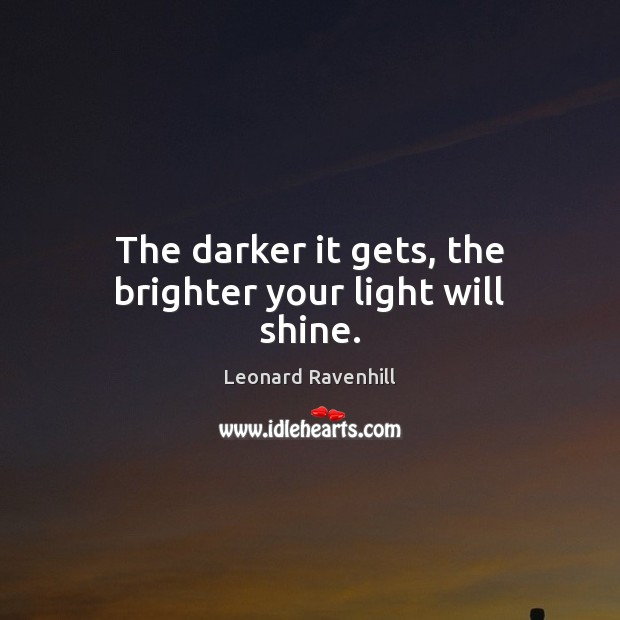 The darker it gets, the brighter your light will shine. Leonard Ravenhill Picture Quote