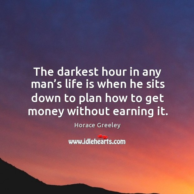 The darkest hour in any man's life is when he sits down to plan how to get money without earning it. Image