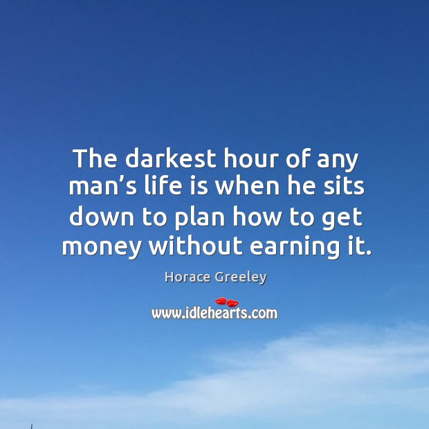 The darkest hour of any man's life is when he sits down to plan how to get money without earning it. Image